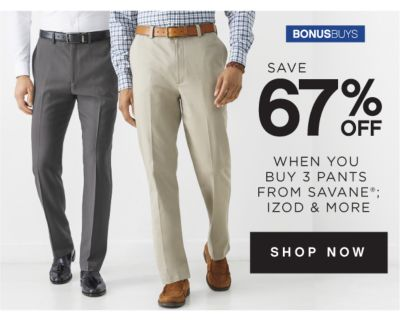 BONUSBUYS | SAVE 67% OFF WHEN YOU BUY 3 PANTS FROM SAVANE®; IZOD & MORE | SHOP NOW