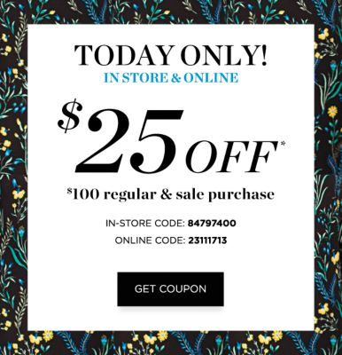 TODAY ONLY! In Store & Online | $25 off* $100 regular & sale purchase | In Store Code: 84797400 - Online Code: 23111713