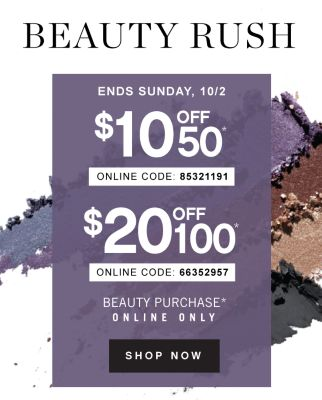 BEAUTY RUSH | ENDS SUNDAY, 10/2 $10 OFF $50 * ONLINE CODE: 85321191 | $20 OFF $100 ONLINE CODE: 66352957 | BEAUTY PURCHASE* ONLINE ONLY | SHOP NOW