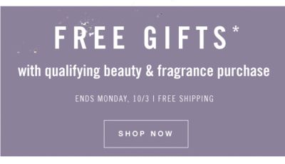 FREE GIFTS* with qualifyinf beauty & fragrance purchase | ENDS MONDAY, 10/3 | FREE SHIPPING | SHOP NOW