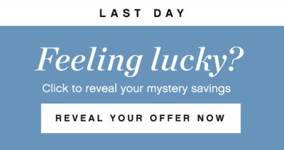 LAST DAY | Feeling lucky? Click to reveal your mystery savings | REVEAL YOUR OFFER NOW