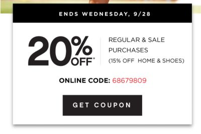ONLINE ONLY | ENDS WEDNESDAY, 9/28 | 20% OFF* REGULAR & SALE PURCHASES (15% OFF HOME & SHOES) ONLINE CODE: 68679809 | GET COUPON
