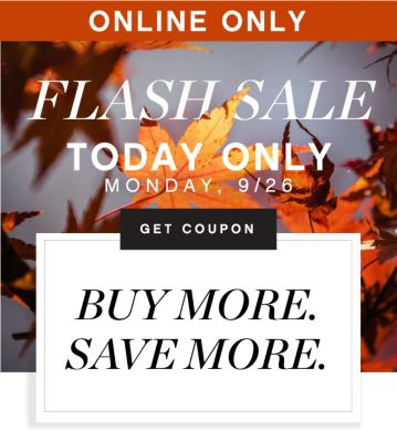 ONLINE ONLY | FLASH SALE | TODAY ONLY MONDAY, 9/26 | GET COUPON | BUY MORE. SAVE MORE.