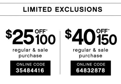 LIMITED EXCLUSIONS | $25 OFF* $100 regular & sale purchase | ONLINE CODE: 35484416 | $40 OFF* $150 regular & sale purchase | ONLINE CODE:64832878