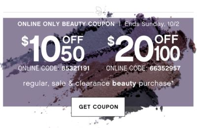 ONLINE ONLY BEAUTY COUPON | ENDS Sunday, 10/2 | $10 off $50 ONLINE CODE: 85321191 | $20 OFF $100 ONLINE CODE: 66352957 | regular, sale & clearance beauty purchase* | GET COUPON