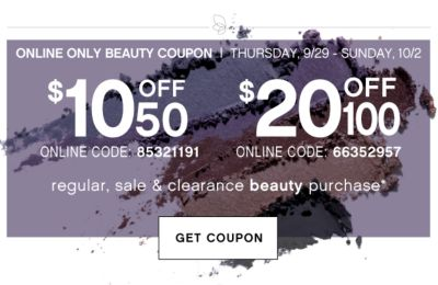 ONLINE ONLY BEAUTY COUPON | THURSDAYM 9/29 - SUNDAY, 10/2 | $10 off $50 ONLINE CODE: 85321191 | $20 OFF $100 ONLINE CODE: 66352957 | regular, sale & clearance beauty purchase* | GET COUPON