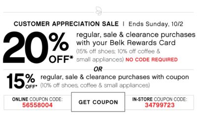 CUSTOMER APPRECIATION SALE | Ends Sunday, 10/2 | 20% OFF* regular, sale & clearance purchases with your Belk Rewards Card (15% off home & shoes; 10% off coffee & small appliances) NO CODE REQUIRED | OR 15% OFF* regular, sale & clearance purchases with coupon (10% off  shoes, coffee & small appliances) | ONLINE COUPON CODE: 56558004 | GET COUPON | IN-STORE COUPON CODE: 34799723
