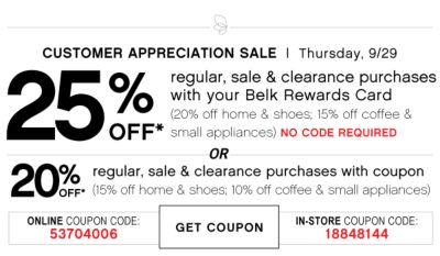 CUSTOMER APPRECIATION SALE | Thursday, 9/29 | 25% OFF* regular, sale & clearance purchases with your Belk Rewards Card (20% off home & shoes; 15% off coffee & small appliances) NO CODE REQUIRED | OR 20% OFF* regular, sale & clearance purchases with coupon (15% off home & shoes; 10% off coffee & small appliances) | ONLINE COUPON CODE: 53704006 | GET COUPON | IN-STORE COUPON CODE: 18848144