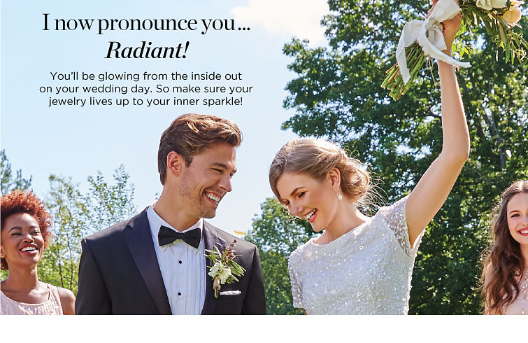 I now pronounce you Radiant! You'll be glowing from the inside out on your wedding day. So make sure your jewelry lives up to your inner sparkle!