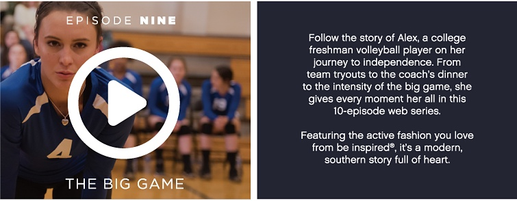 Episode Nine - The Big Game - Follow the story of Alex, a college freshman volleyball player on her journey to independence. From team tryouts to the coach's dinner to the intensity of the big game, she gives every moment her all in this 10-episode web series. Featuring the active fashion you love from be inspired®, it's a modern, southern story full of heart.