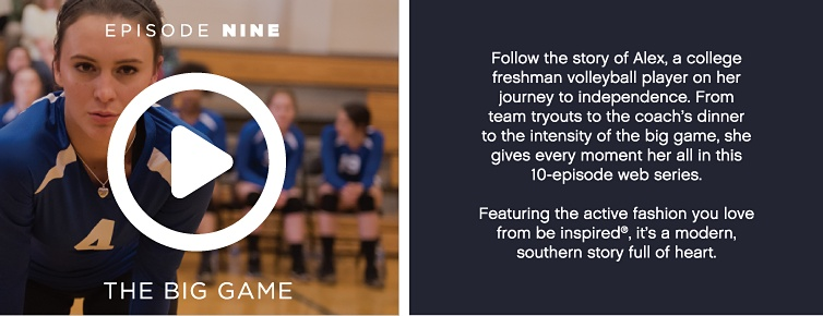 Episode Nine. The Big Game. Follow the story of Alex, a college freshman volleyball player on her journey to independence. From team tryouts to the coach's dinner to the intensity of the big game, she gives every moment her all in this 10-episode web series. Featuring the active fashion you love from be inspired. It's a modern, southern story full of heart.