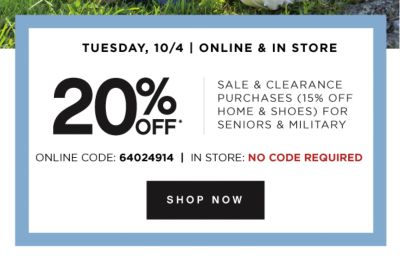 TUESDAY, 10/4 | ONLINE & IN STORE | 20% OFF* SALE & CLEARANCE PURCHASES (15% OFF HOME & SHOES) FOR SENIORS & MILITARY | ONLINE CODE: 64024914 | IN STORE: NO CODE REQUIRED | SHOP NOW