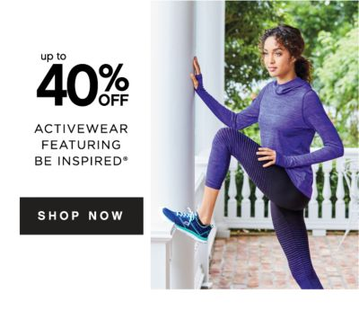 up to 40% OFF ACTIVEWAEAR FEATURING BE INSPIRED® | SHOP NOW
