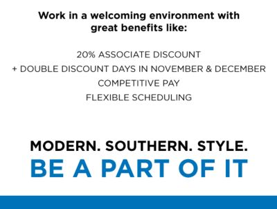 Work in a welcoming envitonment with great benefits like: 20% associate discount + double discount days in november & december | cometitive pay | flexiable scheduling | MODERN. SOUTHERN. STYLE. BE A PART OF IT