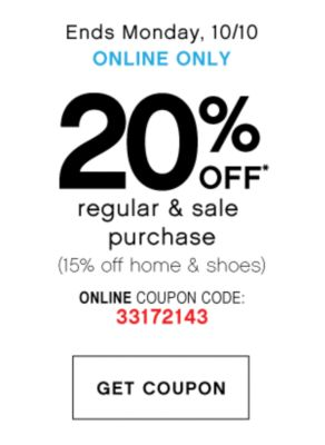 Ends Monday, 10/10 ONLINE ONLY | 20% OFF* regular & sale purchase (15% off home & shoes) ONLINE COUPON CODE: 33172143 | GET COUPON