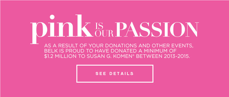 pink is our passion | AS A RESULT OF YOUR DONATIONS AND OTHER EVENTS, BELK IS PROUD TO HAVE DONATED A MINIMUM OF $1.2 MILLION TO SUSAN G. KOMEN® BETWEEN 2013-2015. | SEE DETAILS