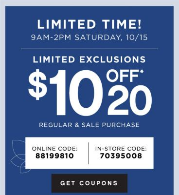 LIMITED TIME! 9AM - 2PM SATURDAY, 10/15 | LIMITED EXCLUSIONS $10 OFF* $20 REGULAR & SALE PURCHASE | ONLINE CODE: 88199810 | IN-STORE CODE: 70395008 | GET COUPONS