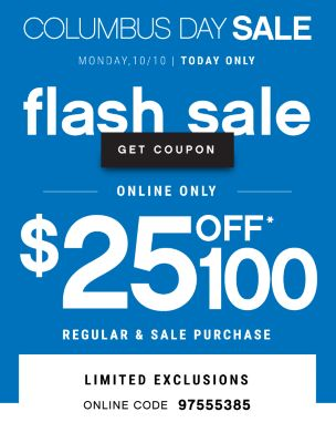 COLUMBUS DAY SALE | MONDAY, 10/10 | TODAY ONLY flash sale | GET COUPON | ONLINE ONLY | $25 OFF* $100 REGULAR & SALE PURCHASE | ONLINE CODE: 97555385 | IN-STORE CODE: 43541368