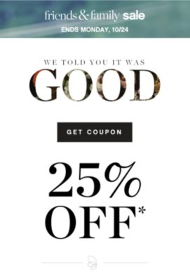 friends & family sale | ENDS SATURDAY, 10/22 | WE TOLD YOU IT WAS GOOD | GET COUPON | 25% OFF*