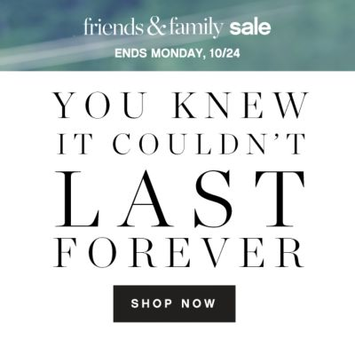 friends & family sale | ENDS MONDAY, 10/24 | YOU KNEW IT COULDN'T LAST FOREVER | SHOP NOW