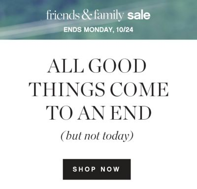 friends & family sale | ENDS MONDAY, 10/24 | ALL GOOD THINGS COME TO AN END but not today | SHOP NOW