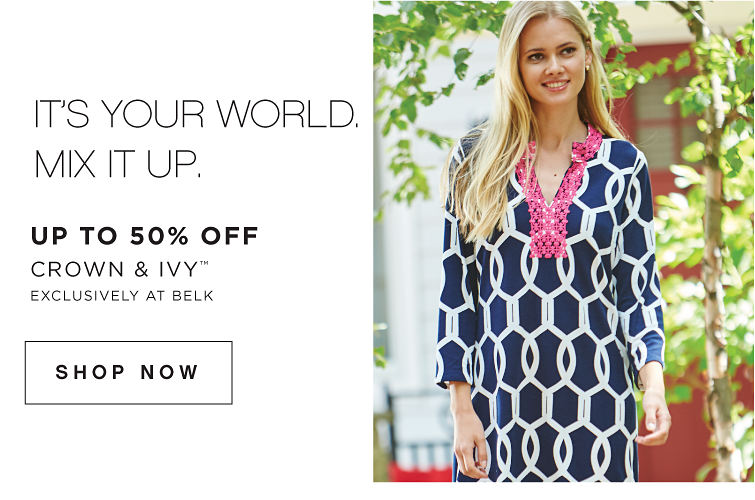 It's Your World. Mix it up. Up to 50% Off Crown & Ivy™ - Exclusively at Belk - SHOP NOW