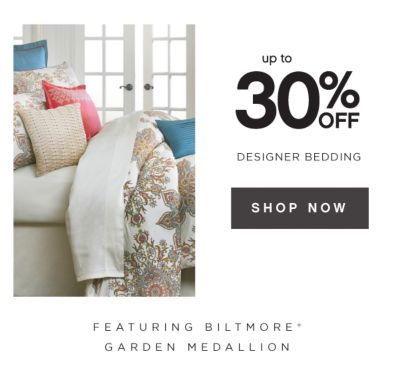 up to 30% OFF DESIGNER BEDDING | SHOP NOW | FEATURING BILTMORE&Reg; GARDEN MEDALLION