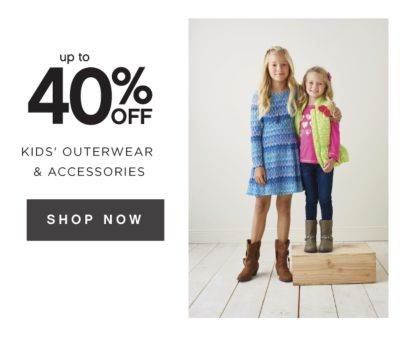 up to 40% OFF KIDS' OUTERWEAR & ACCESSORIES | SHOP NOW