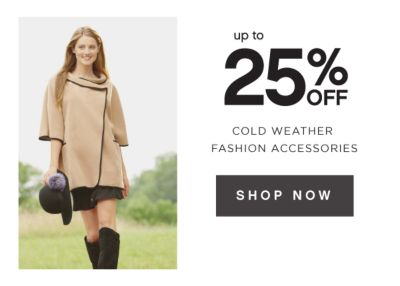 up to 25% OFF COLD WEATHER FASHION ACCESSORIES | SHOP NOW