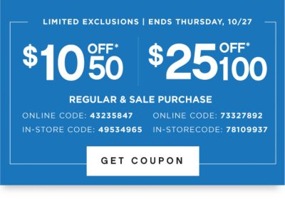 LIMITED EXCLUSIONS | ENDS THURSDAY, 10/27 | $10 OFF* $50  $25 OFF* $100 | REGULAR & SALE PURCHASE | ONLINE CODE: 43235847 IN-STORE CODE: 49534965 | ONLINE CODE: 73347892 IN-STORE CODE: 78109937 | GET COUPON