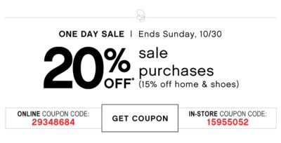 ONE DAY SALE | Ends sunday, 10/30 | 20% OFF* sale purchases (15% off home & shoes) | ONLINE COUPON CODE: 29348684 | GET COUPON | IN-STORE COUPON CODE: 15955052