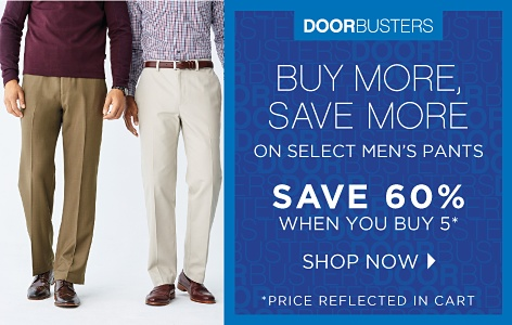 Doorbusters - Buy More, Save More on Select Men's Pants Save 60% When You Buy 5* *Price Reflected in Cart - Shop Now