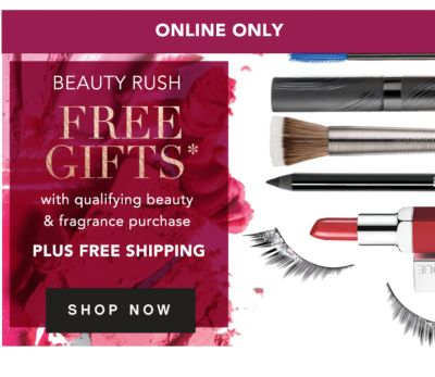 ONLINE ONLY | BEAUTY RUSH | FREE GIFTS* with qualifying beauty & fragrance purchase | PLUS FREE SHIPPING | SHOP NOW