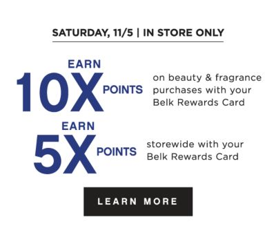 SATURDAY, 11/5 | IN STORE ONLY | EARN 10X POINTS on beauty & fragrance purchases with your Belk Rewards Card | EARN 5X POINTS storewide with your Belk Rewards Card | Points Available with Charity Sale & Pre-Sale purchases | LEARN MORE