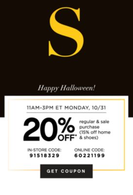 S | Happy Halloween! | 11AM-3PM ET MONDAY, 10/31 | 20% OFF* regular & sale purchase (15% off home & shoes) | IN-STORE CODE: 91518329 | ONLINE CODE: 60221199 | GET COUPON
