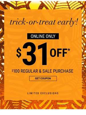 Trick or Treat Early! Online Only - $31 off* $100 regular & sale purchase | Limited Exclusions. Get Coupon.