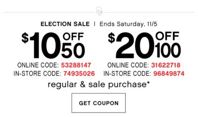 Election Sale - Ends Saturday, 11/5. $10 off $50 regular & sale purchase* {Online Code: 53288147, In-Store Code: 74935026} or $20 off $100 regular & sale purchase* {Online Code: 31622718, In-Store Code: 96849874}. Get Coupon.
