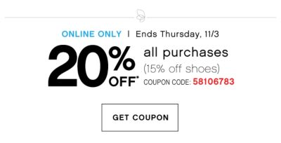 ONLINE ONLY | Ends Thursday, 11/3 | 20% OFF* all purchases (15% off shoes) COUPON CODE: 58106783 | GET COUPON