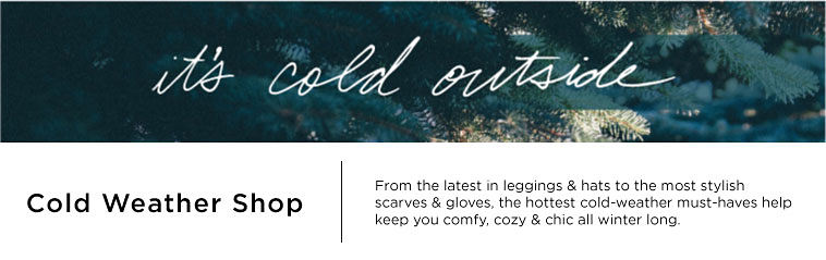 It's cold outside. Cold weather shop. From the latest in leggings and hats to the most stylish scarves and gloves, the hottest cold-weather must-haves help keep you comfy, cozy and choc all winter long.