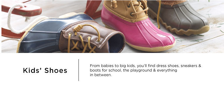 Kids' Shoes From babies to big kids, you'll find dress shoes, sneakers & boots for school, the playground & everything in between.