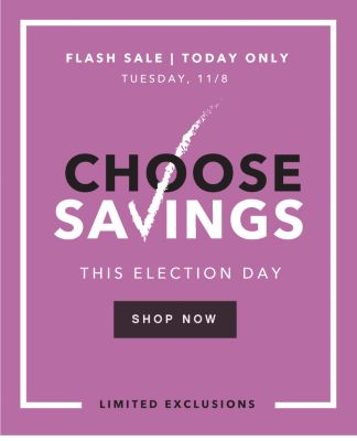 FLASH SALE | TODAY ONLY | TUESDAY, 11/8 | CHOOSE SAVINGS THIS ELECTION DAY | SHOP NOW | LIMITED EXCLUSIONS