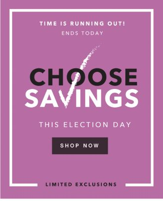 TIME IS RUNNING OUT! ENDS TODAY | TUESDAY, 11/8 | CHOOSE SAVINGS THIS ELECTION DAY | SHOP NOW | LIMITED EXCLUSIONS