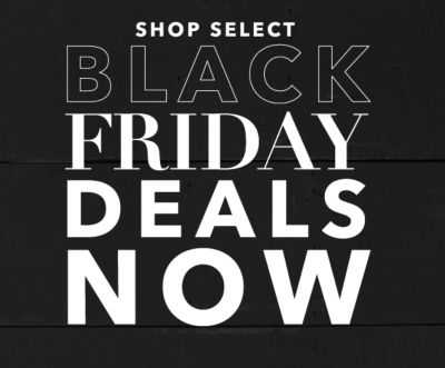 SHOP SELECT BLACK FRIDAY DEALS NOW
