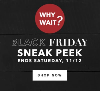 WHY WAIT? | BLACK FRIDAY SNEAK PEAK ENDS SATRUDAY, 11/12 | SHOP NOW