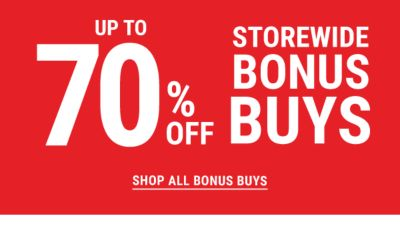 UP to 70% off Storewide Bonus Buys. Shop All Bonus Buys.
