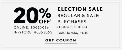 20% OFF* ELECTION SALE | REGULAR & SALE PURCHASES (15% OFF SHOES) Ends Thursday, 11/10 | GET COUPON | ONLINE: 95633036 | IN-STORE: 40353065