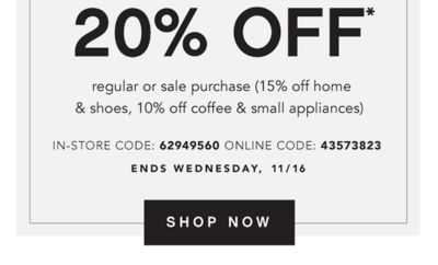 VERY LIMITED EXCLUSIONS | 20% OFF* regular or sale purchase (15% off home & shoes, 10% off coffee & small appliances) IN-STORE CODE: 62949560 ONLINE CODE: 43573823 | ENDS WEDNESDAY, 11/16 | SHOP NOW