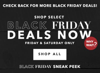 CHECK BACK FOR MORE BLACK FRIDAY DEALS! | SHOP SELECT BLACK FRIDAY DEALS NOW | FRIDAY & SATURDAY ONLY | WHY WAIT? | SHOP ALL | BLACK FRIDAY SNEAK PEEK