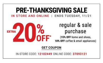 Pre-Thanksgiving Sale - In Store and Online| Ends Tuesday, 11/21 | Extra 20% off* Regular & Sale Purchase (15% off Home and Shoes, 10% off Coffee & Small Appliances) In-Store: 12102449 Online Code: 37093121 - Get Coupon