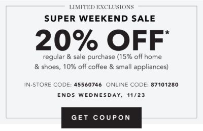 LIMITED EXCLUSIONS | SUPER WEEKEND SALE | 20% OFF* regular & sale purchase (15% off home & shoes, 10% off coffee & small appliances) | IN-STORE CODE: 45560746 ONLINE CODE: 87101280 | ENDS WEDNESDAY, 11/23 | GET COUPON